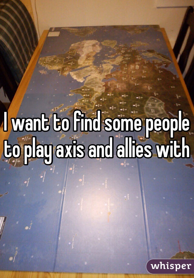 I want to find some people to play axis and allies with