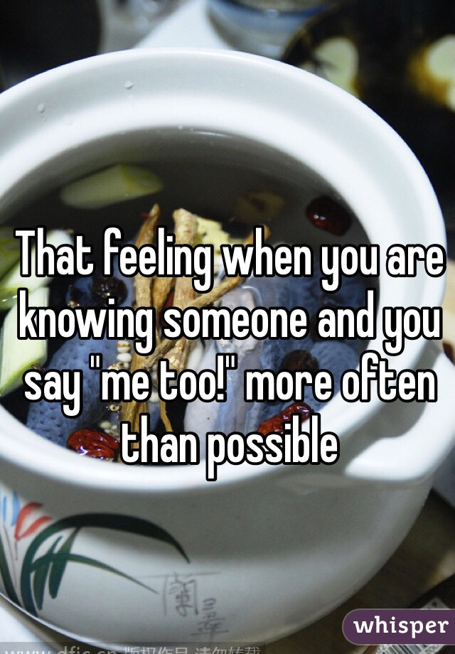 """That feeling when you are knowing someone and you say """"me too!"""" more often than possible"""