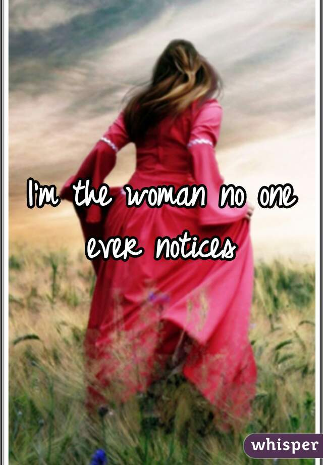 I'm the woman no one ever notices