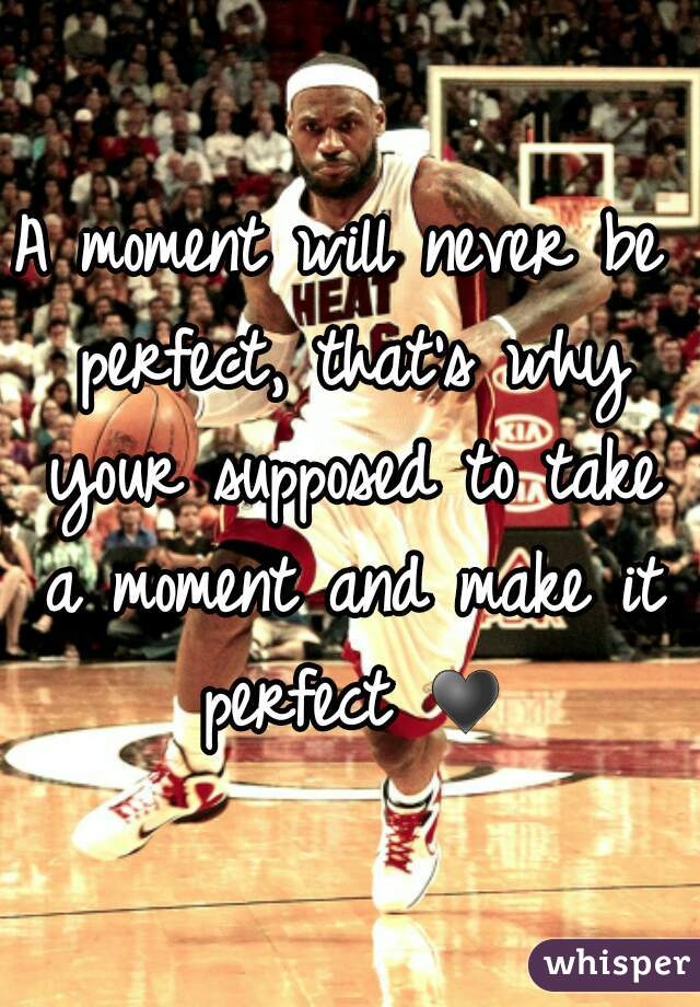 A moment will never be perfect, that's why your supposed to take a moment and make it perfect ♥