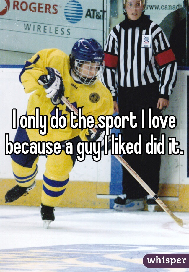 I only do the sport I love because a guy I liked did it.