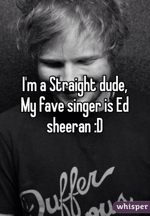 I'm a Straight dude,  My fave singer is Ed sheeran :D