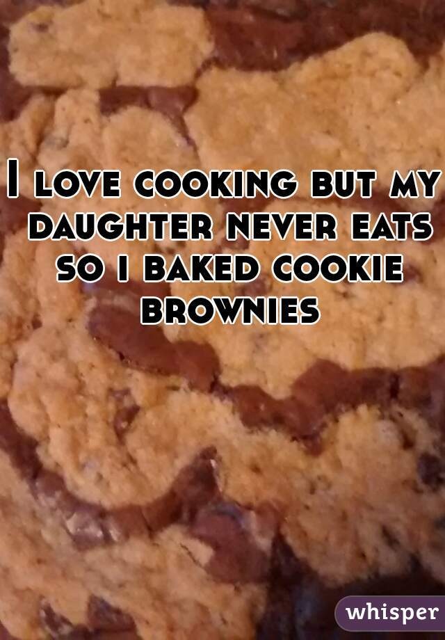 I love cooking but my daughter never eats so i baked cookie brownies