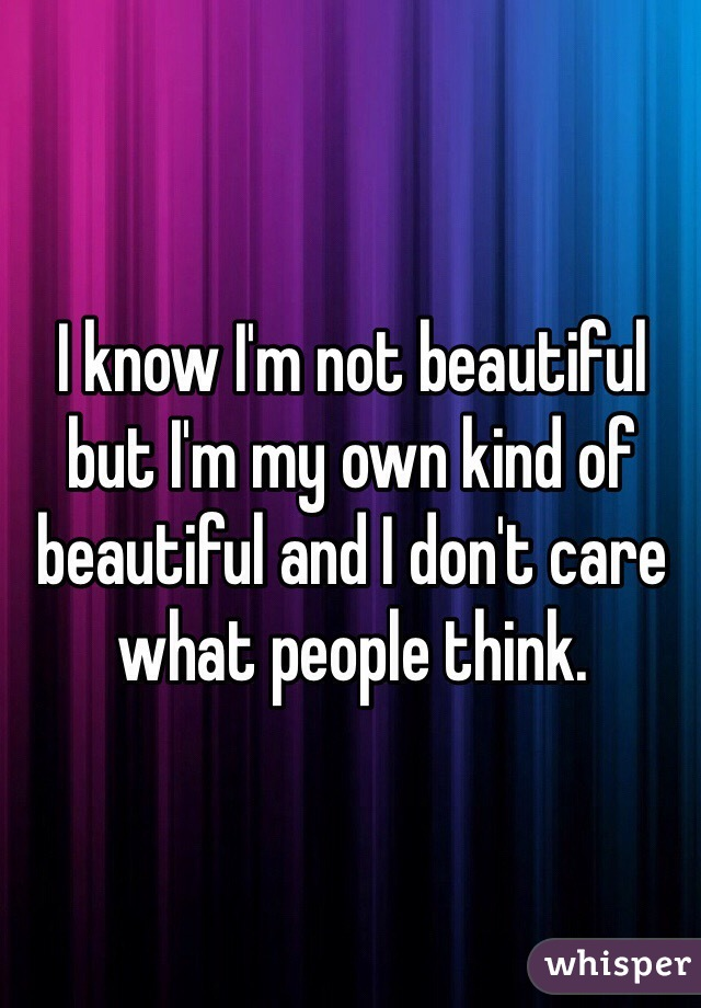 I know I'm not beautiful but I'm my own kind of beautiful and I don't care what people think.