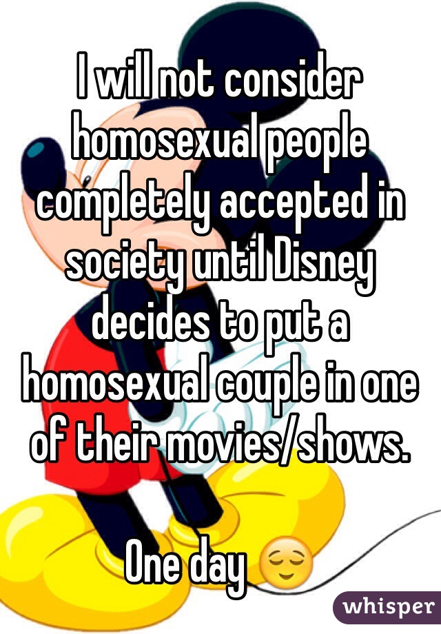 I will not consider homosexual people completely accepted in society until Disney decides to put a homosexual couple in one of their movies/shows.   One day 😌