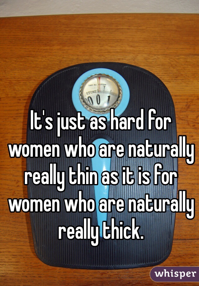 It's just as hard for women who are naturally really thin as it is for women who are naturally really thick.