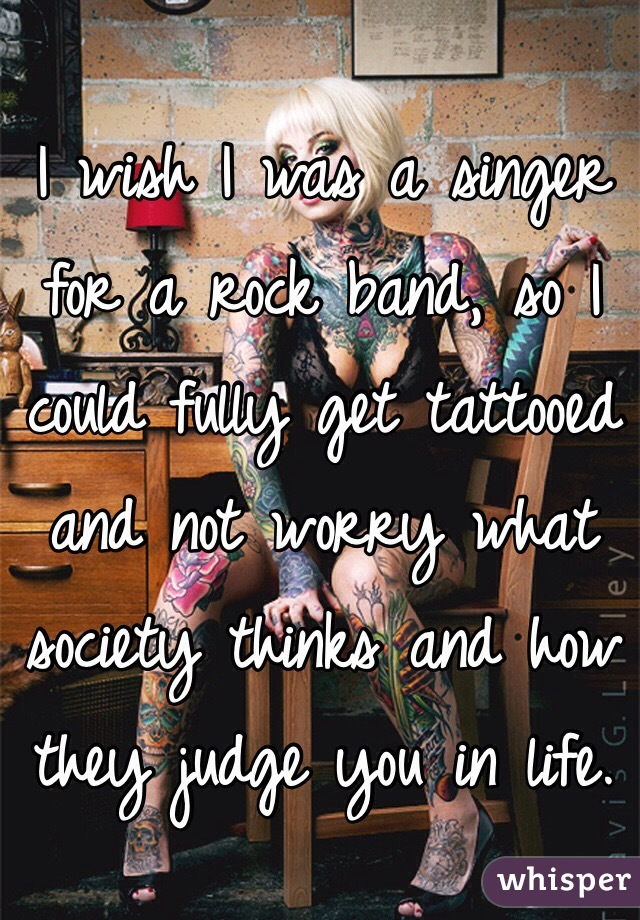 I wish I was a singer for a rock band, so I could fully get tattooed and not worry what society thinks and how they judge you in life.