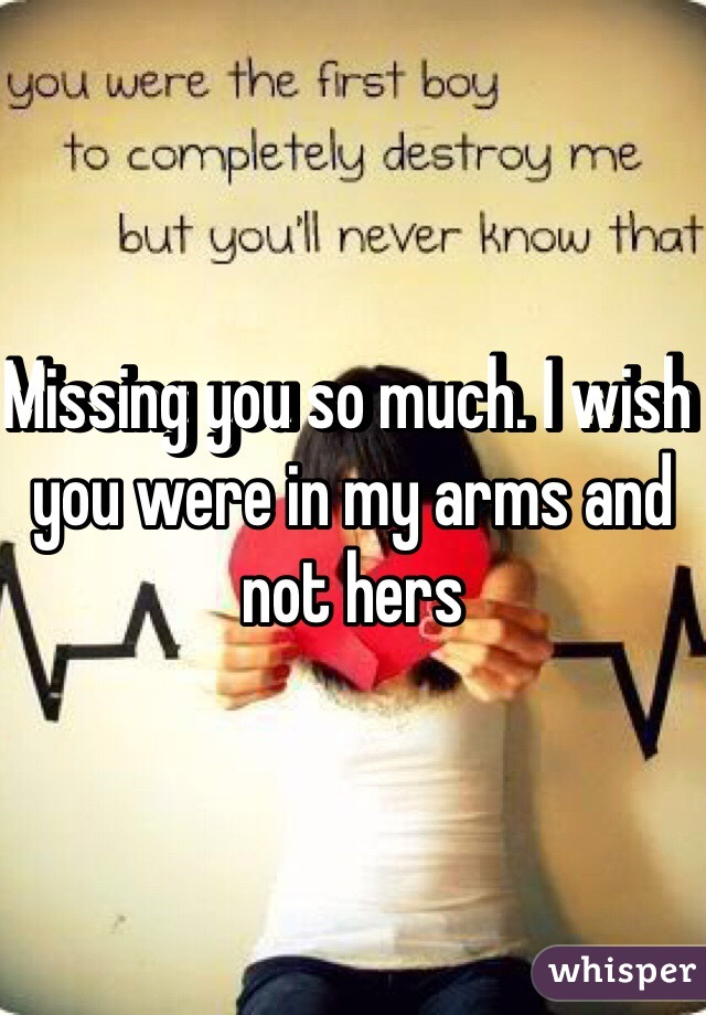Missing you so much. I wish you were in my arms and not hers