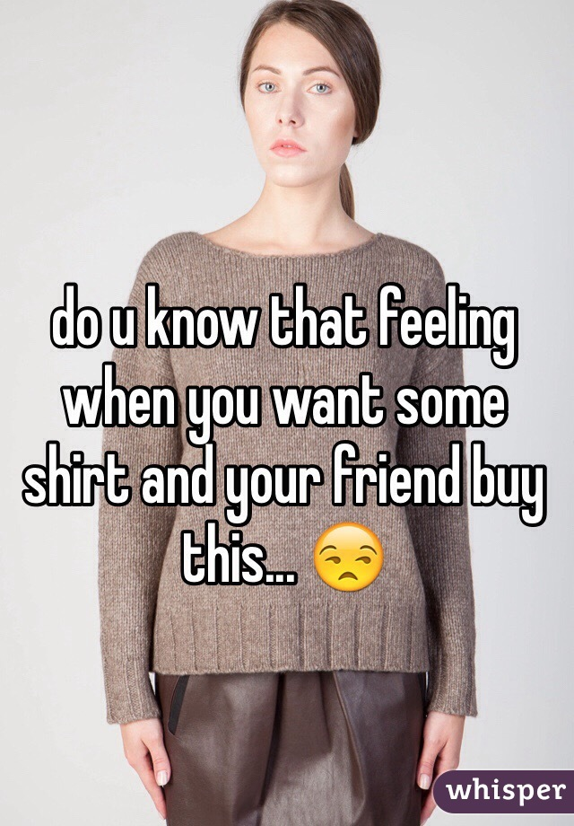 do u know that feeling when you want some shirt and your friend buy this... 😒