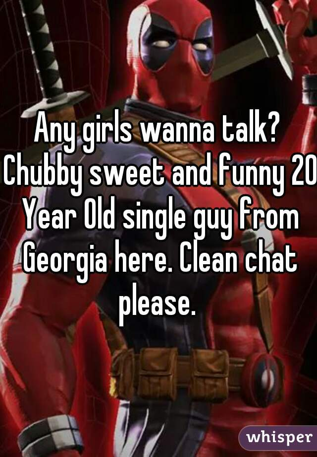 Any girls wanna talk? Chubby sweet and funny 20 Year Old single guy from Georgia here. Clean chat please.