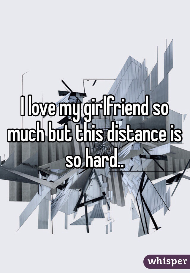 I love my girlfriend so much but this distance is so hard..