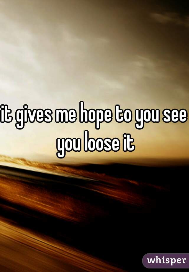 it gives me hope to you see you loose it