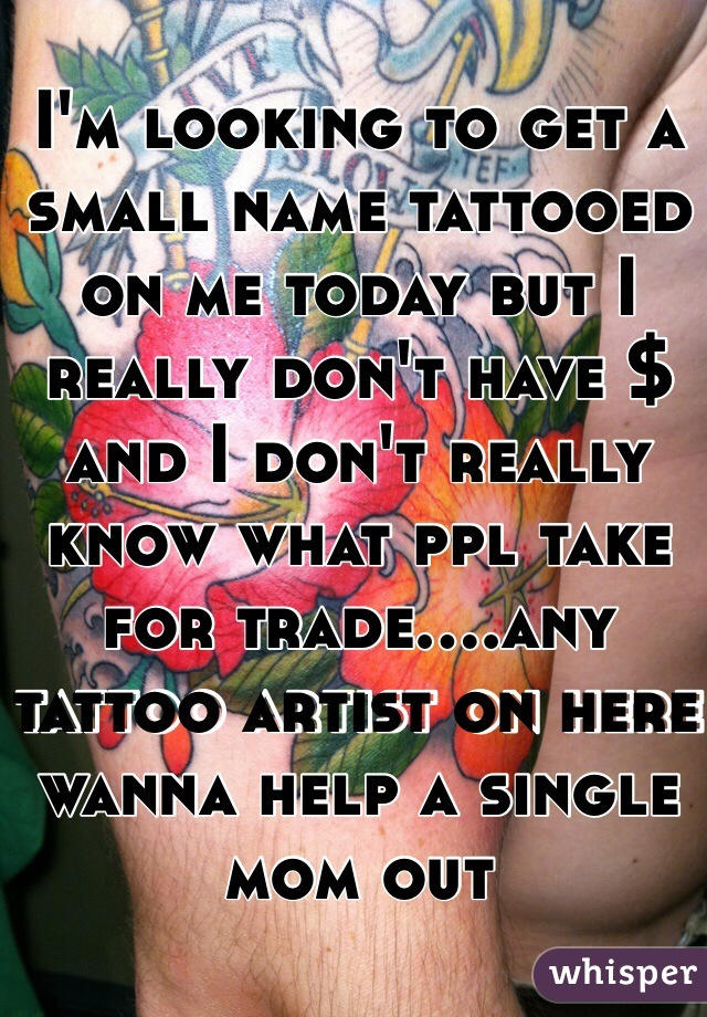 I'm looking to get a small name tattooed on me today but I really don't have $ and I don't really know what ppl take for trade....any tattoo artist on here wanna help a single mom out