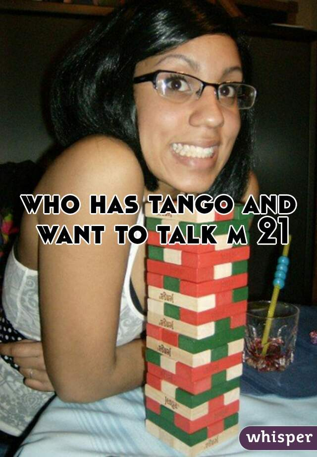 who has tango and want to talk m 21
