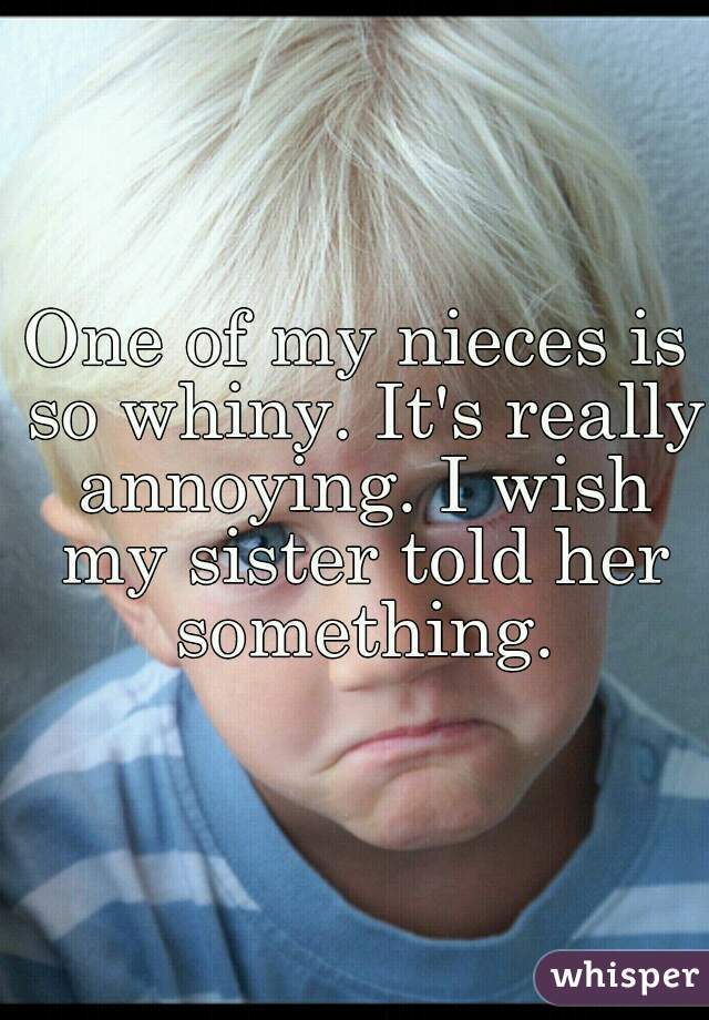 One of my nieces is so whiny. It's really annoying. I wish my sister told her something.