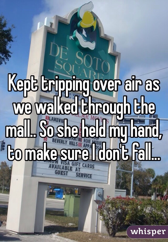 Kept tripping over air as we walked through the mall.. So she held my hand, to make sure I don't fall...