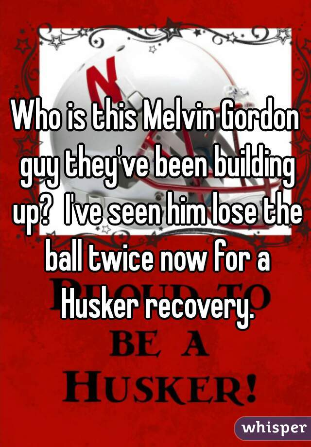Who is this Melvin Gordon guy they've been building up?  I've seen him lose the ball twice now for a Husker recovery.