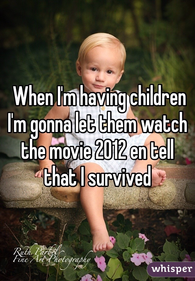 When I'm having children I'm gonna let them watch the movie 2012 en tell that I survived