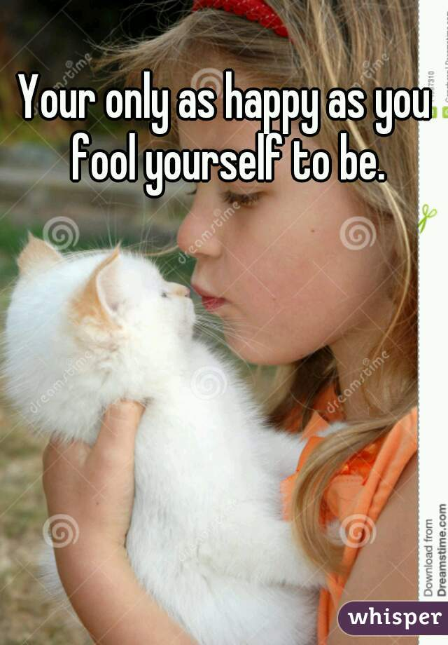 Your only as happy as you fool yourself to be.