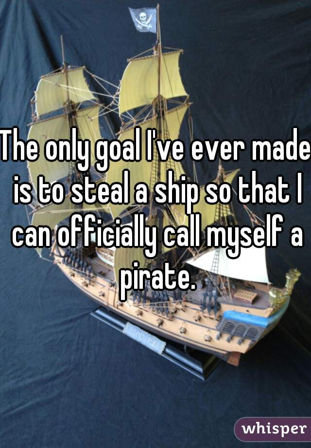 The only goal I've ever made is to steal a ship so that I can officially call myself a pirate.