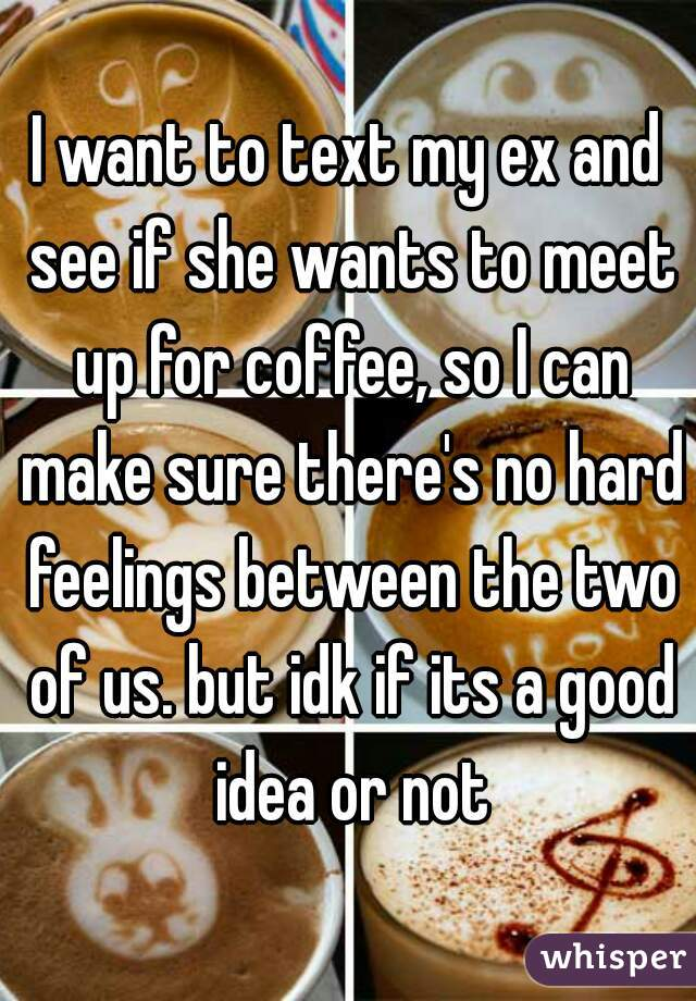 I want to text my ex and see if she wants to meet up for coffee, so I can make sure there's no hard feelings between the two of us. but idk if its a good idea or not