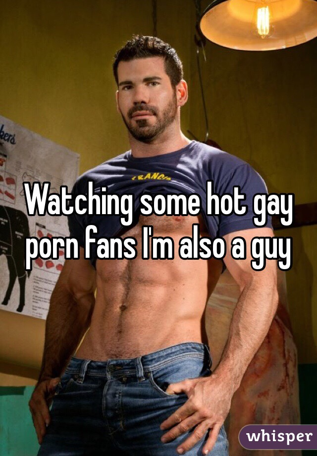 Watching some hot gay porn fans I'm also a guy