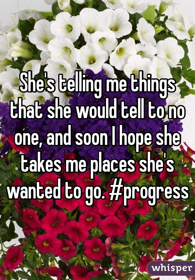 She's telling me things that she would tell to no one, and soon I hope she takes me places she's wanted to go. #progress