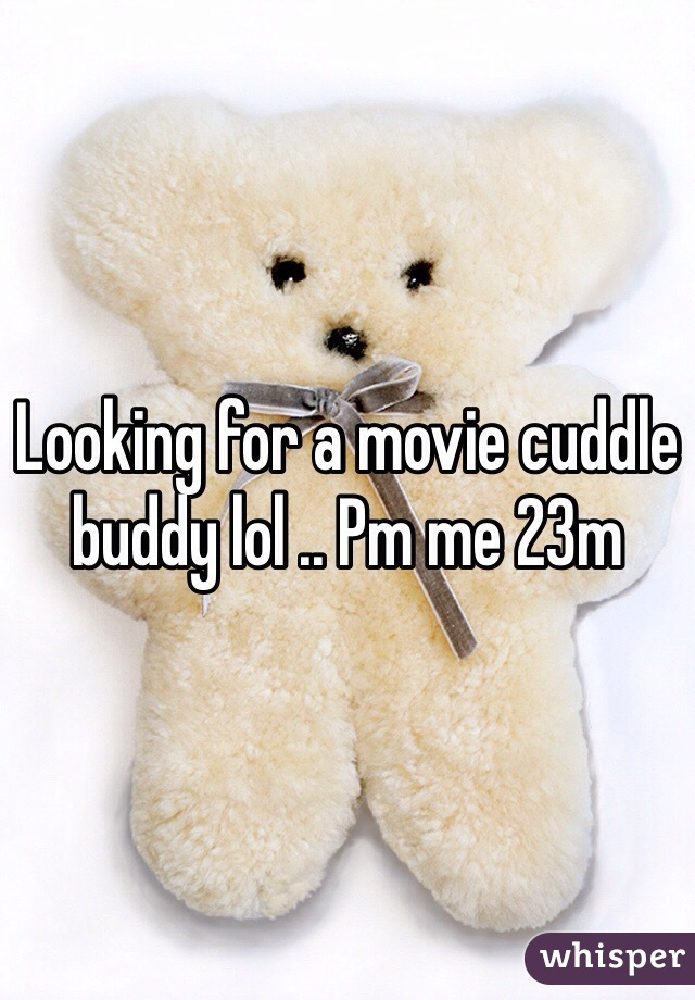Looking for a movie cuddle buddy lol .. Pm me 23m