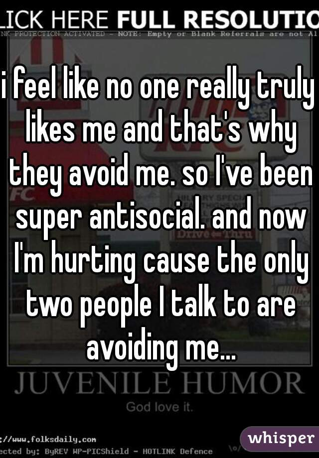 i feel like no one really truly likes me and that's why they avoid me. so I've been super antisocial. and now I'm hurting cause the only two people I talk to are avoiding me...