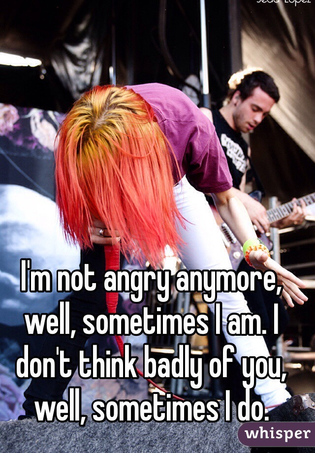 I'm not angry anymore, well, sometimes I am. I don't think badly of you, well, sometimes I do.