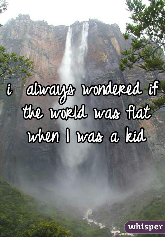 i  always wondered if the world was flat when I was a kid