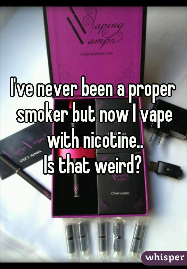 I've never been a proper smoker but now I vape with nicotine.. Is that weird?