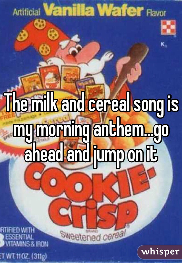 The milk and cereal song is my morning anthem...go ahead and jump on it