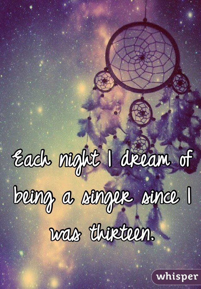 Each night I dream of being a singer since I was thirteen.
