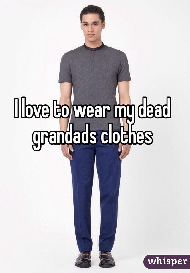 I love to wear my dead grandads clothes