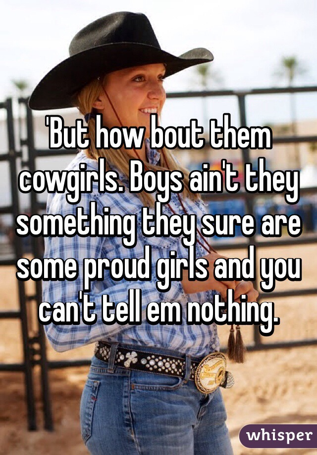 'But how bout them cowgirls. Boys ain't they something they sure are some proud girls and you can't tell em nothing.