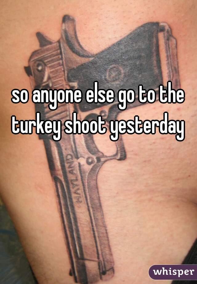 so anyone else go to the turkey shoot yesterday