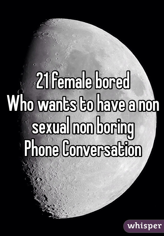21 female bored  Who wants to have a non sexual non boring  Phone Conversation