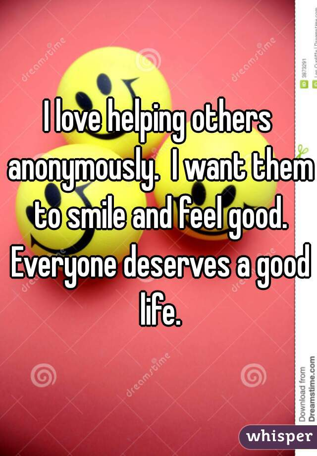 I love helping others anonymously.  I want them to smile and feel good. Everyone deserves a good life.