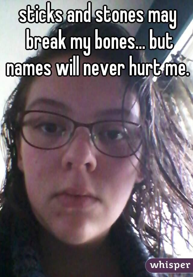 sticks and stones may break my bones... but names will never hurt me.