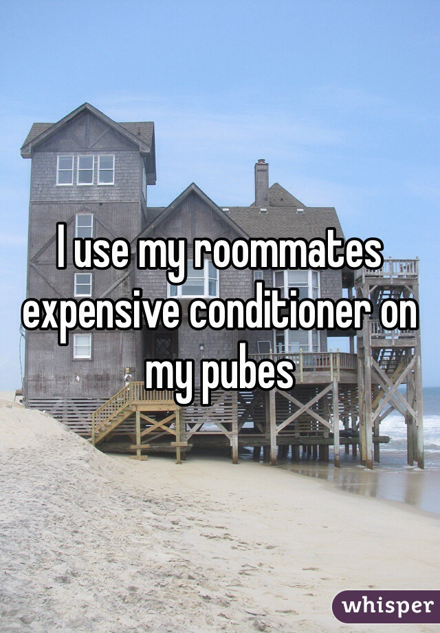 I use my roommates expensive conditioner on my pubes