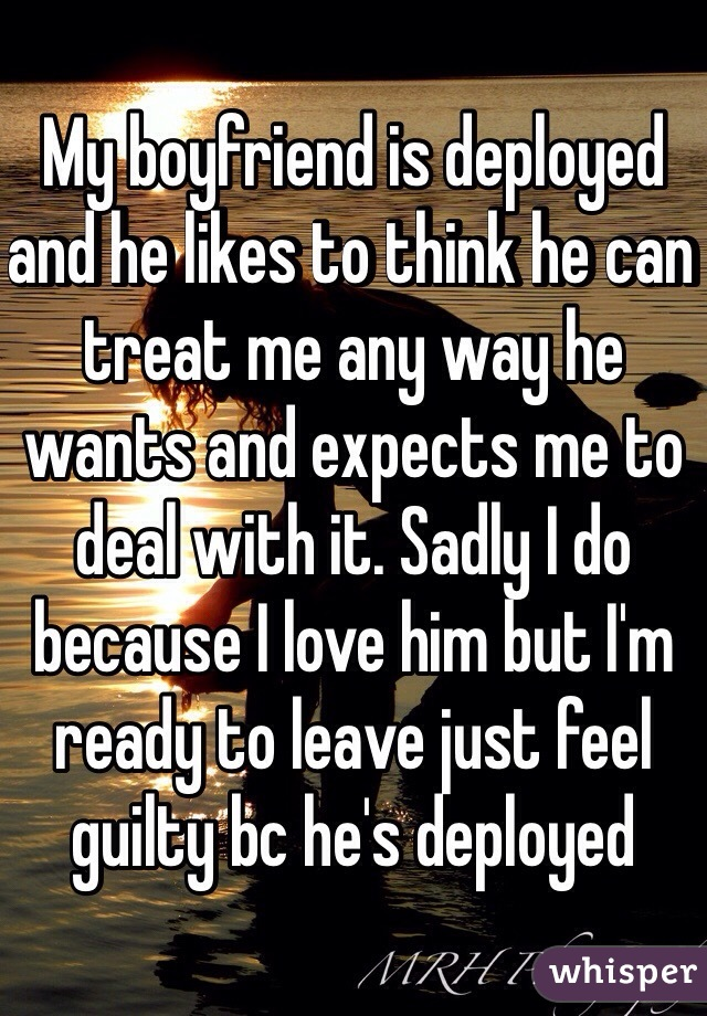 My boyfriend is deployed and he likes to think he can treat me any way he wants and expects me to deal with it. Sadly I do because I love him but I'm ready to leave just feel guilty bc he's deployed