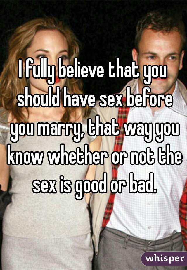 I fully believe that you should have sex before you marry, that way you know whether or not the sex is good or bad.