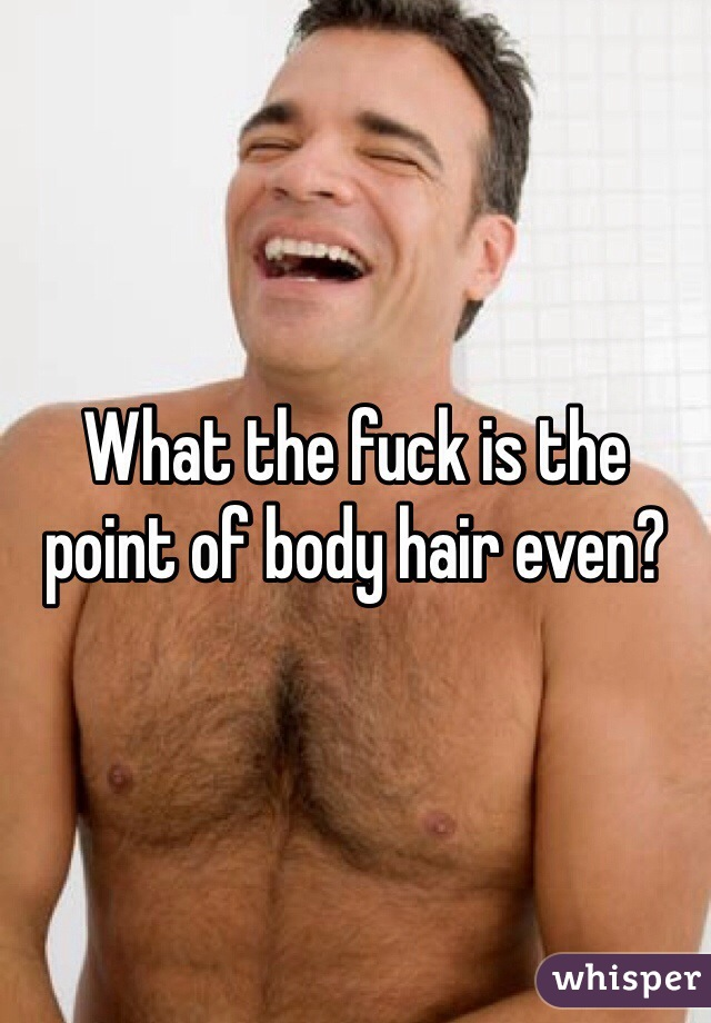 What the fuck is the point of body hair even?