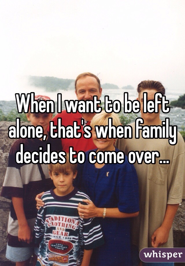 When I want to be left alone, that's when family decides to come over...