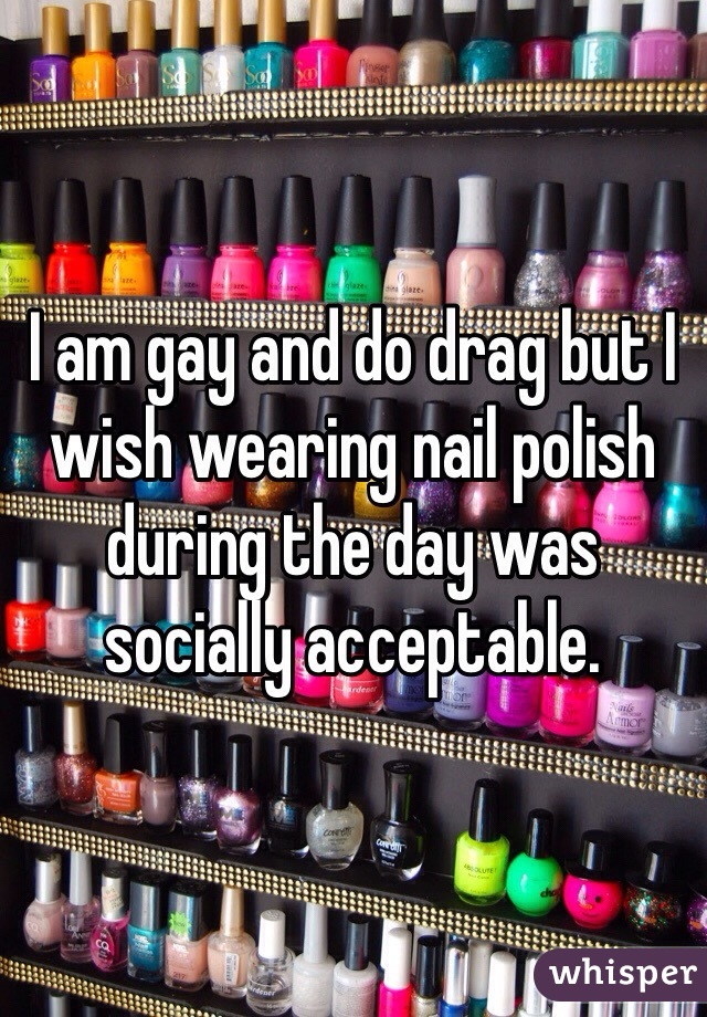 I am gay and do drag but I wish wearing nail polish during the day was socially acceptable.