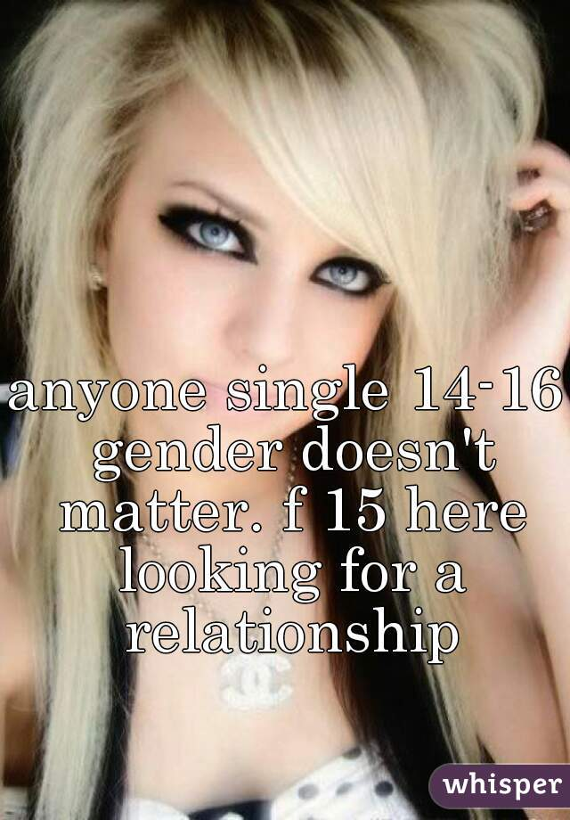 anyone single 14-16 gender doesn't matter. f 15 here looking for a relationship