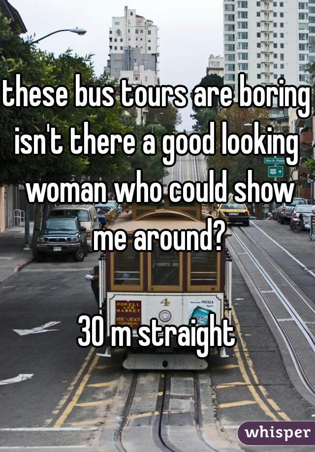 these bus tours are boring isn't there a good looking woman who could show me around?  30 m straight