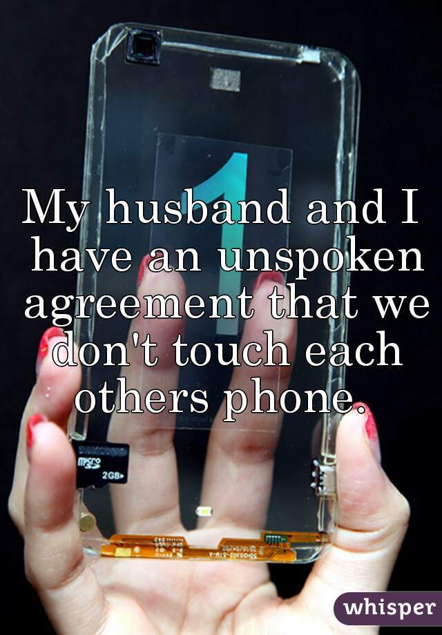 My husband and I have an unspoken agreement that we don't touch each others phone.