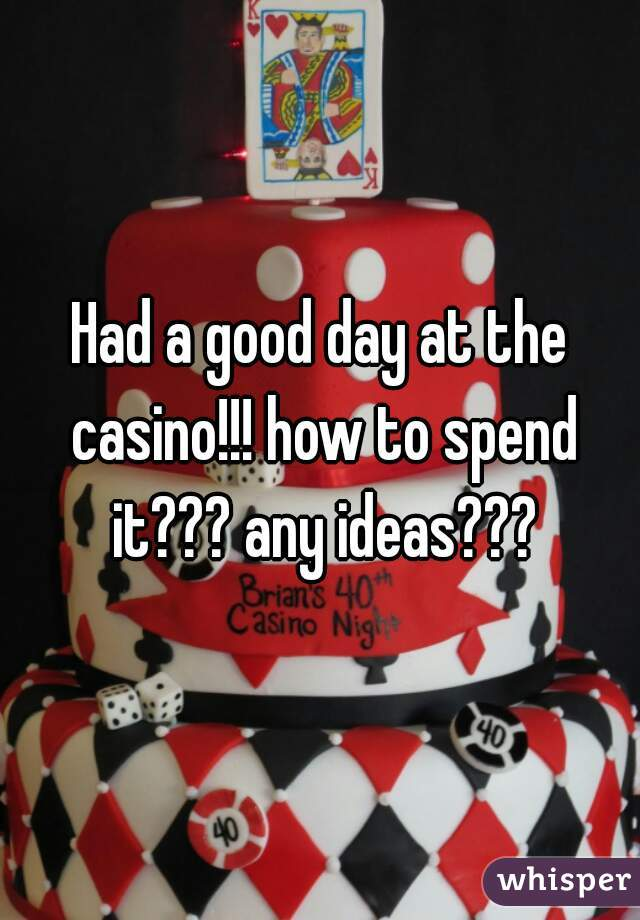 Had a good day at the casino!!! how to spend it??? any ideas???